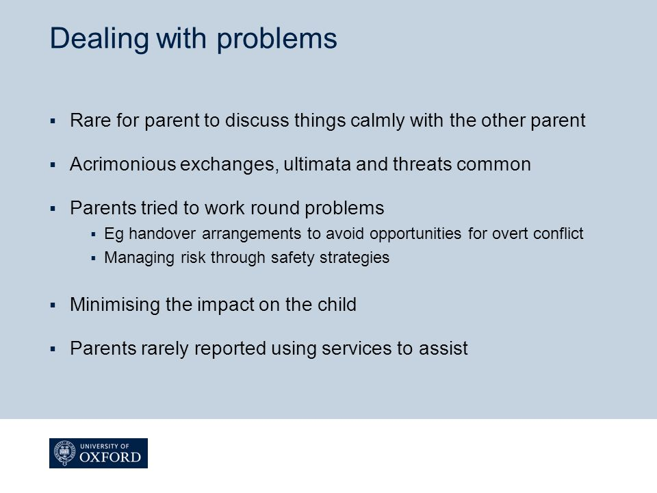 Dealing with problems  Rare for parent to discuss things calmly with the other parent  Acrimonious exchanges, ultimata and threats common  Parents tried to work round problems  Eg handover arrangements to avoid opportunities for overt conflict  Managing risk through safety strategies  Minimising the impact on the child  Parents rarely reported using services to assist