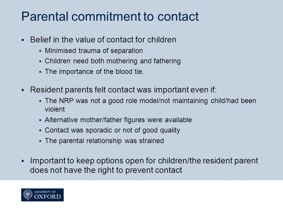 Discrepancies between resident parents' and children's accounts  Resident parents were not necessarily aware of the strength of their children's negativity about the NRP  In many families resident parents perceived difficulties which were not mentioned by their children  Resident parents sometimes underestimated the importance of contact to the child