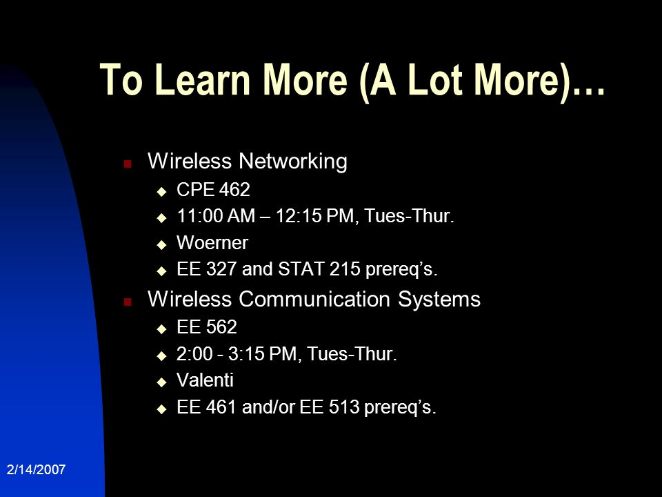 2/14/2007 To Learn More (A Lot More)… Wireless Networking  CPE 462  11:00 AM – 12:15 PM, Tues-Thur.