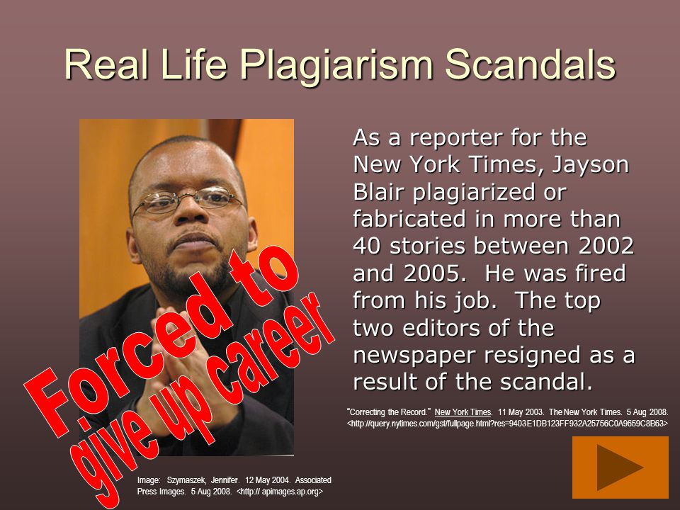 Real Life Plagiarism Scandals As a reporter for the New York Times, Jayson Blair plagiarized or fabricated in more than 40 stories between 2002 and 20