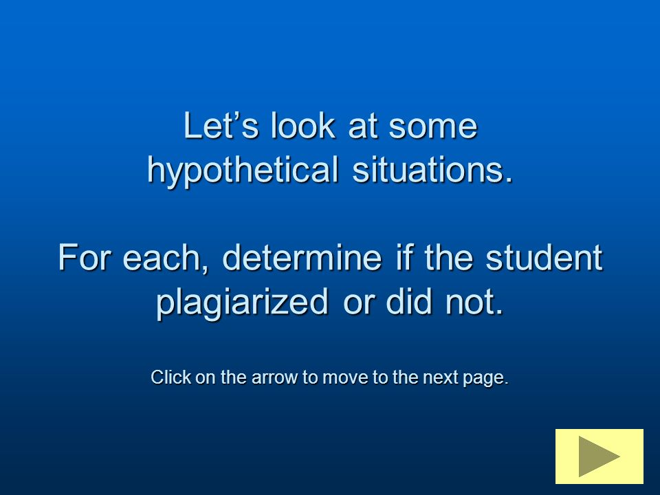 Let's look at some hypothetical situations. For each, determine if the student plagiarized or did not. Click on the arrow to move to the next page.