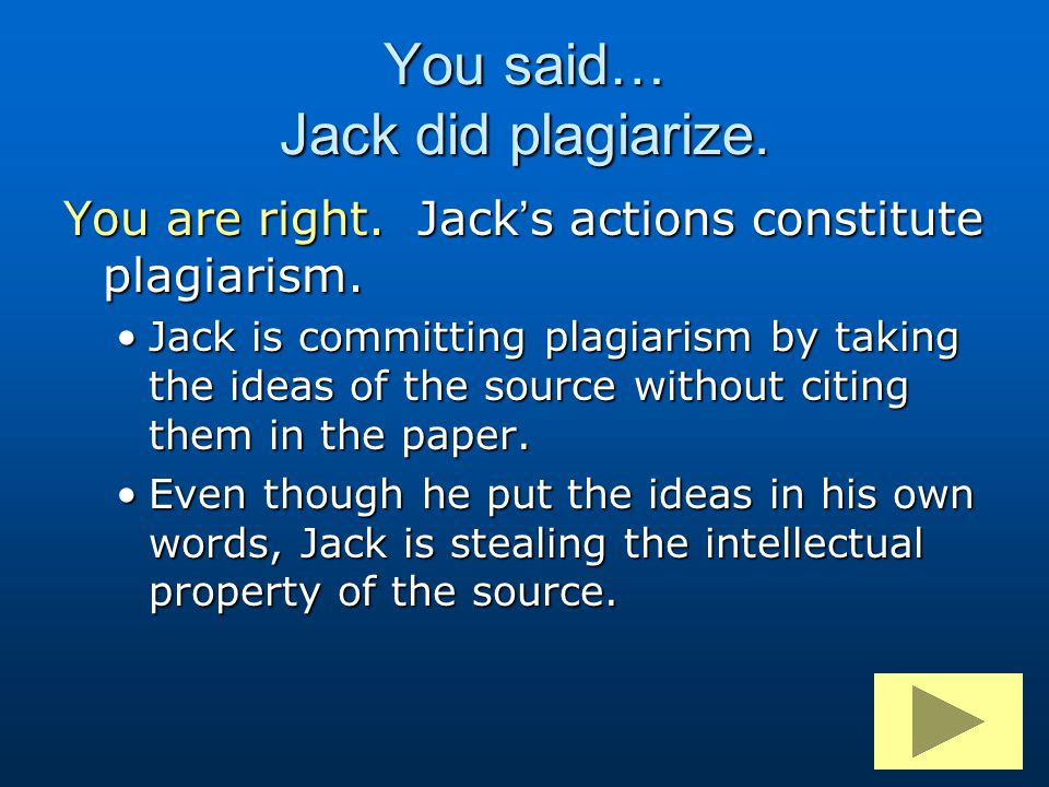 You said… Jack did plagiarize. You are right. Jack's actions constitute plagiarism. Jack is committing plagiarism by taking the ideas of the source wi