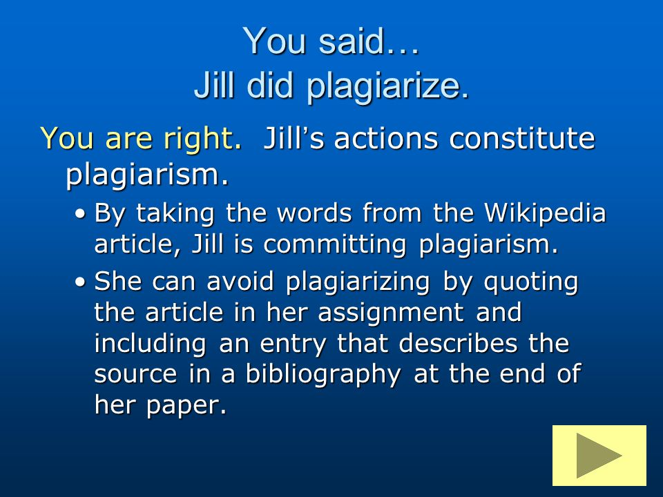 You said… Jill did plagiarize. You are right. Jill's actions constitute plagiarism. By taking the words from the Wikipedia article, Jill is committing