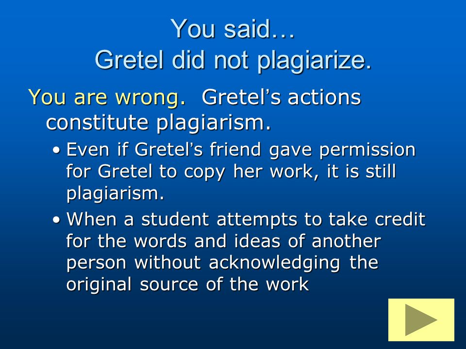 You are wrong. Gretel's actions constitute plagiarism. Even if Gretel's friend gave permission for Gretel to copy her work, it is still plagiarism.Eve