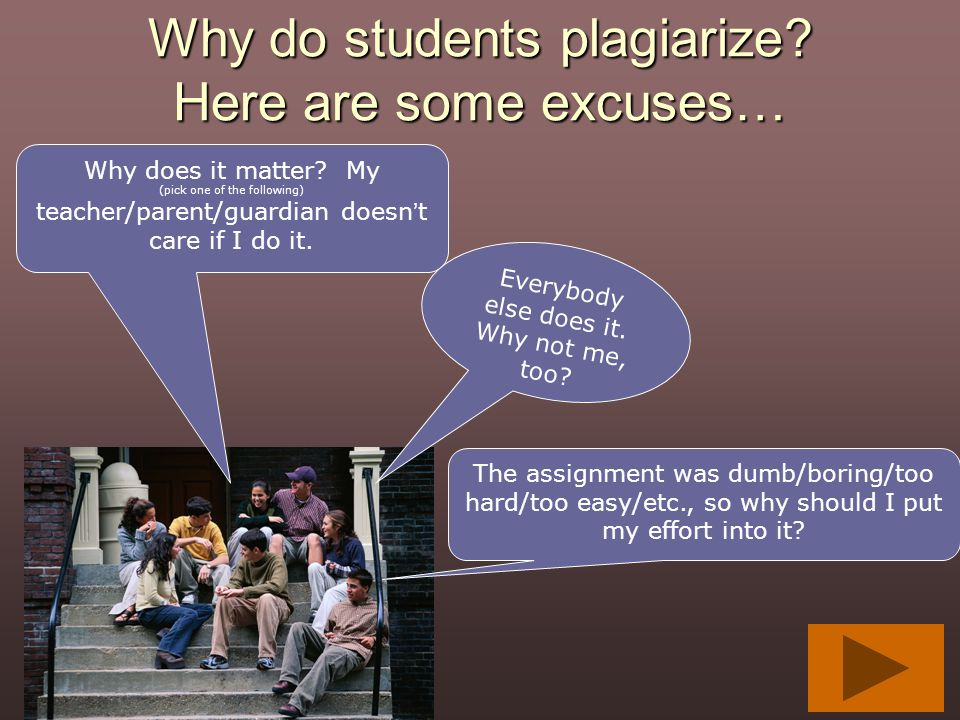 Why do students plagiarize? Here are some excuses… Why does it matter? My (pick one of the following) teacher/parent/guardian doesn't care if I do it.