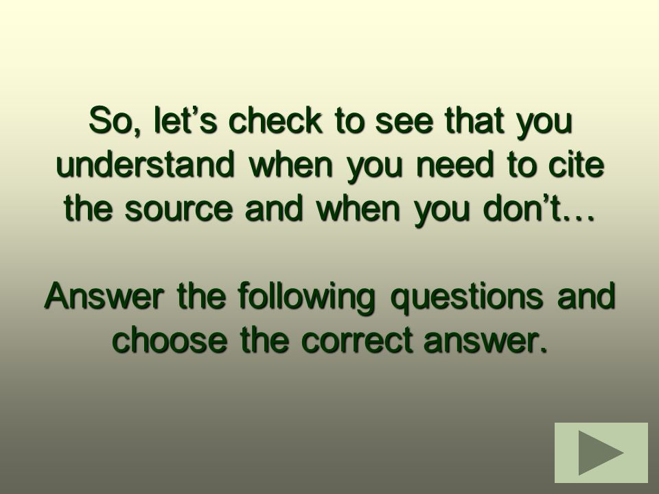 So, let's check to see that you understand when you need to cite the source and when you don't… Answer the following questions and choose the correct