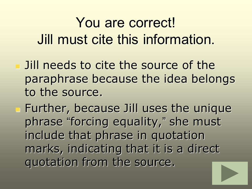 You are correct! Jill must cite this information. Jill needs to cite the source of the paraphrase because the idea belongs to the source. Jill needs t
