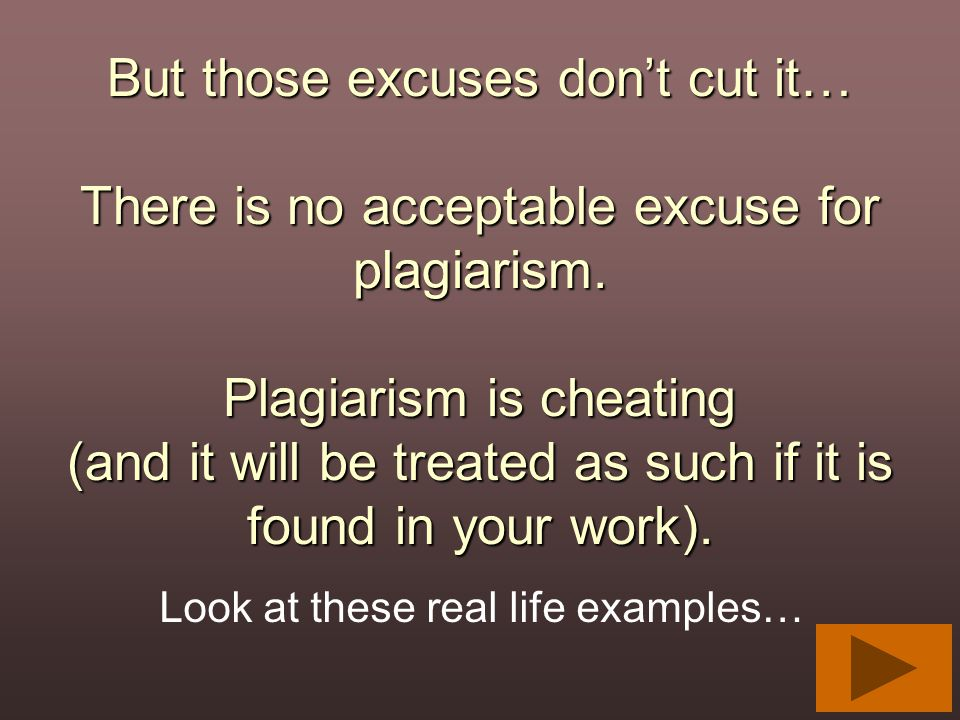 But those excuses don't cut it… There is no acceptable excuse for plagiarism. Plagiarism is cheating (and it will be treated as such if it is found in