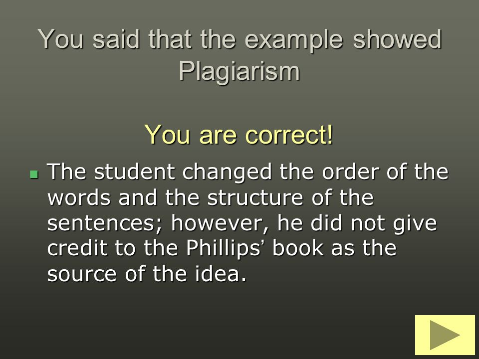 You said that the example showed Plagiarism You are correct! The student changed the order of the words and the structure of the sentences; however, h