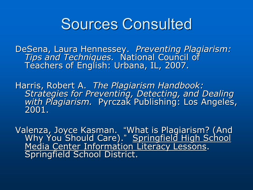 Sources Consulted DeSena, Laura Hennessey. Preventing Plagiarism: Tips and Techniques. National Council of Teachers of English: Urbana, IL, 2007. Harr
