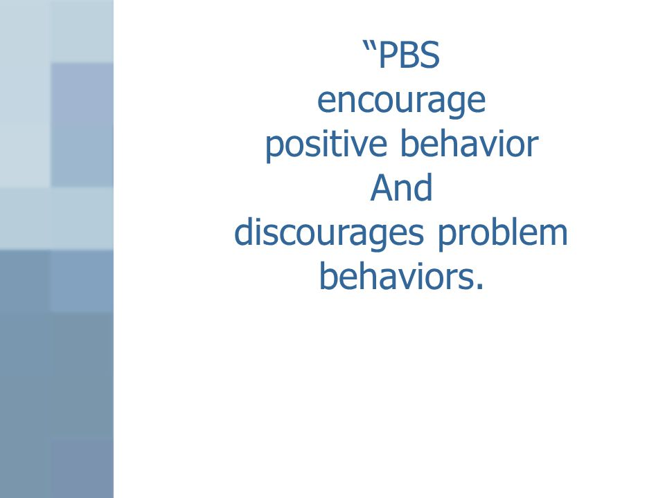 """PBS encourage positive behavior And discourages problem behaviors."