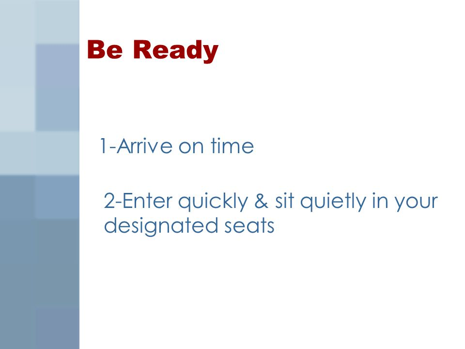 Be Ready 1-Arrive on time 2-Enter quickly & sit quietly in your designated seats