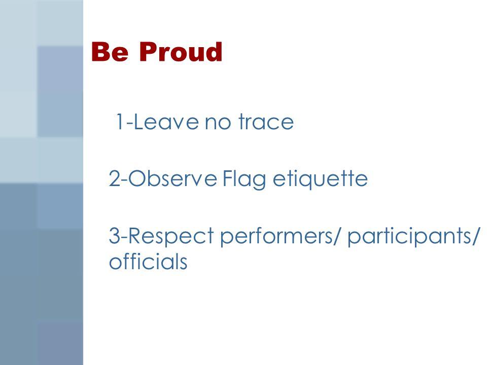 Be Proud 1-Leave no trace 2-Observe Flag etiquette 3-Respect performers/ participants/ officials