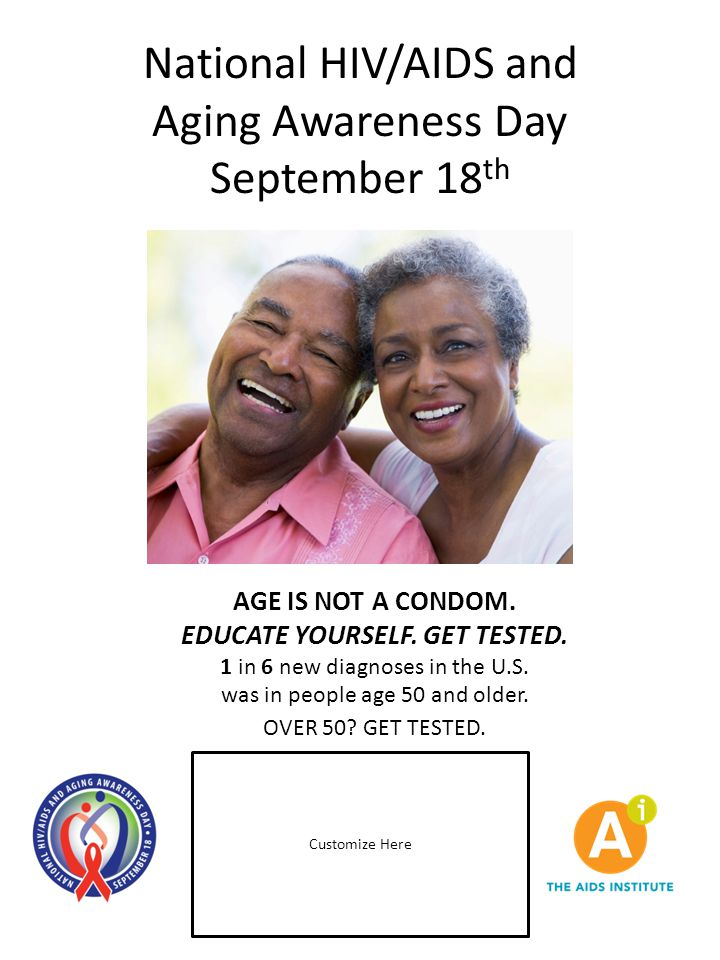National HIV/AIDS and Aging Awareness Day September 18 th AGE IS NOT A CONDOM. EDUCATE YOURSELF. GET TESTED. 1 in 6 new diagnoses in the U.S. was in p