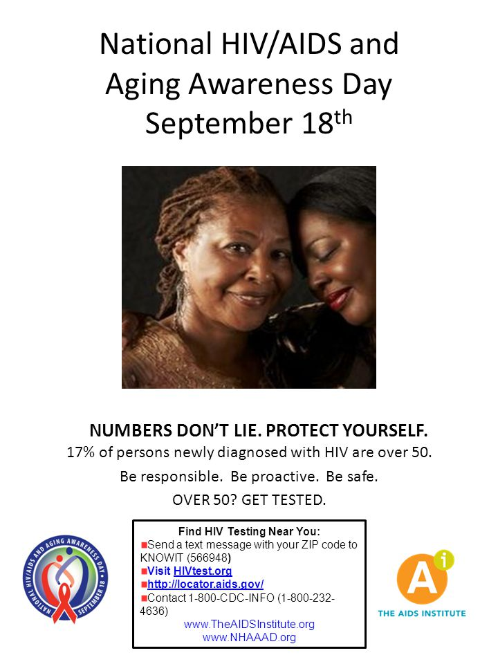 National HIV/AIDS and Aging Awareness Day September 18 th Find HIV Testing Near You: Send a text message with your ZIP code to KNOWIT (566948) Visit HIVtest.org http://locator.aids.gov/ Contact 1-800-CDC-INFO (1-800-232- 4636) www.TheAIDSInstitute.org www.NHAAAD.org NUMBERS DON'T LIE.
