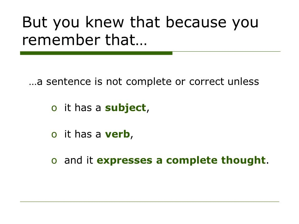 But you knew that because you remember that… …a sentence is not complete or correct unless oit has a subject, oit has a verb, oand it expresses a complete thought.