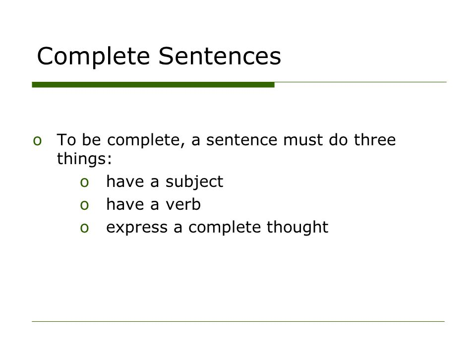 Complete Sentences oTo be complete, a sentence must do three things: o have a subject o have a verb o express a complete thought
