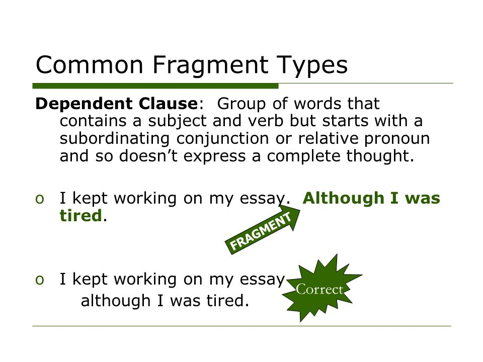 Common Fragment Types Dependent Clause: Group of words that contains a subject and verb but starts with a subordinating conjunction or relative pronoun and so doesn't express a complete thought.