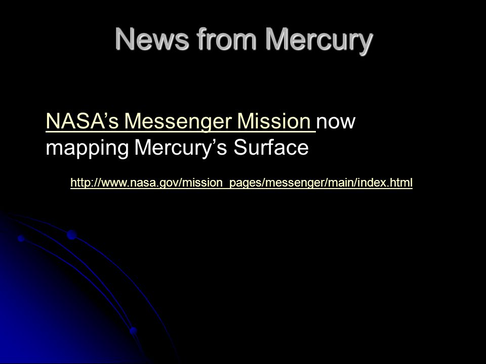 http://www.nasa.gov/mission_pages/messenger/main/index.html News from Mercury NASA's Messenger Mission NASA's Messenger Mission now mapping Mercury's Surface