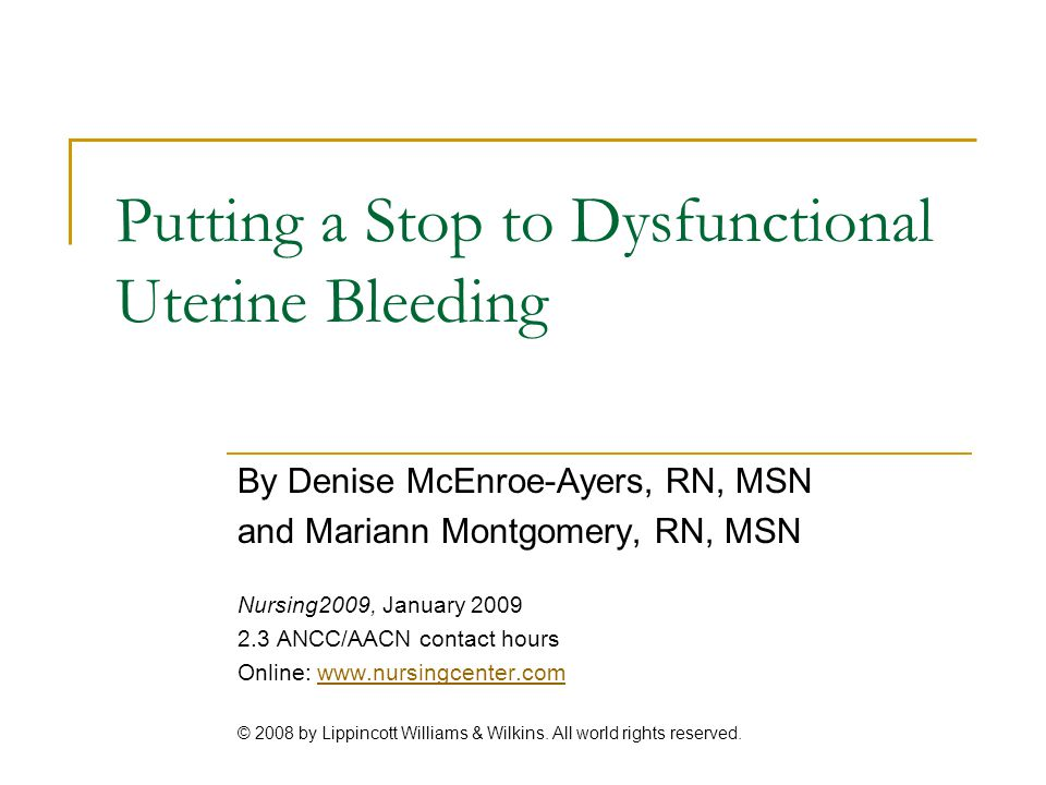 Putting a Stop to Dysfunctional Uterine Bleeding By Denise McEnroe-Ayers, RN, MSN and Mariann Montgomery, RN, MSN Nursing2009, January 2009 2.3 ANCC/A