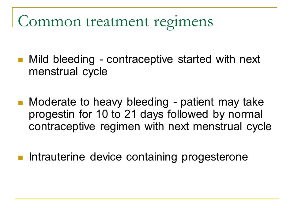 Common treatment regimens Mild bleeding - contraceptive started with next menstrual cycle Moderate to heavy bleeding - patient may take progestin for