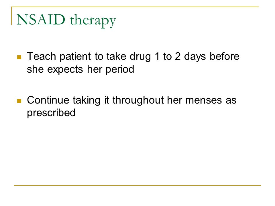 NSAID therapy Teach patient to take drug 1 to 2 days before she expects her period Continue taking it throughout her menses as prescribed