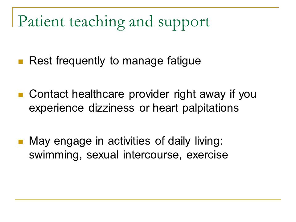 Patient teaching and support Rest frequently to manage fatigue Contact healthcare provider right away if you experience dizziness or heart palpitation