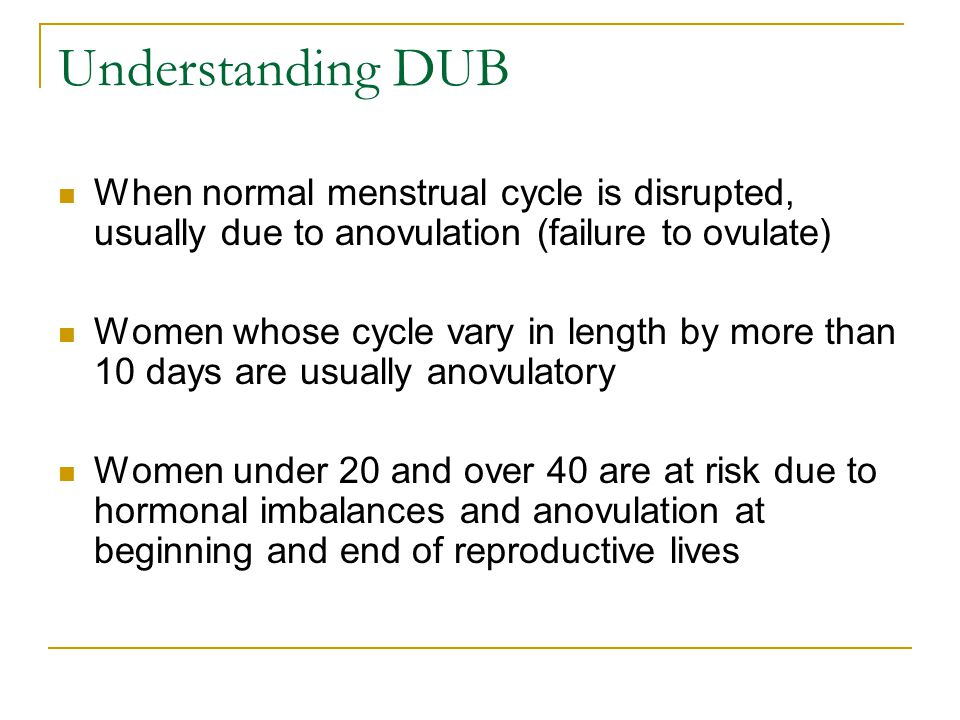 Understanding DUB When normal menstrual cycle is disrupted, usually due to anovulation (failure to ovulate) Women whose cycle vary in length by more t