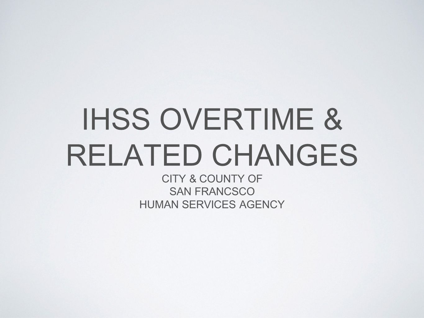 IHSS OVERTIME & RELATED CHANGES CITY & COUNTY OF SAN FRANCSCO HUMAN SERVICES AGENCY
