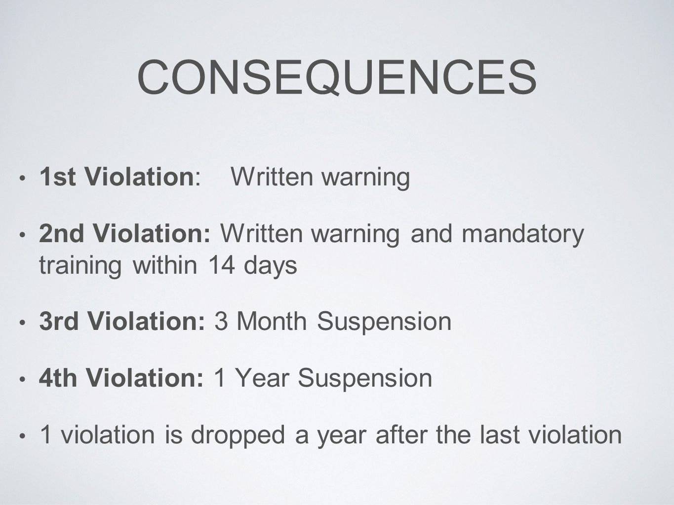 CONSEQUENCES 1st Violation:Written warning 2nd Violation: Written warning and mandatory training within 14 days 3rd Violation: 3 Month Suspension 4th
