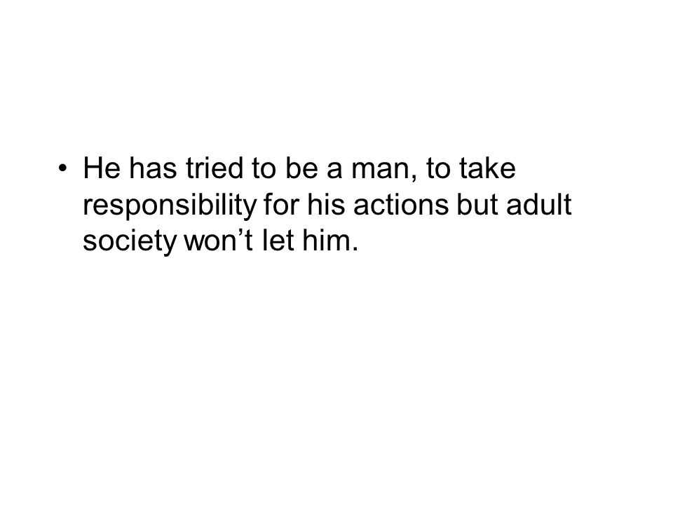 He has tried to be a man, to take responsibility for his actions but adult society won't let him.