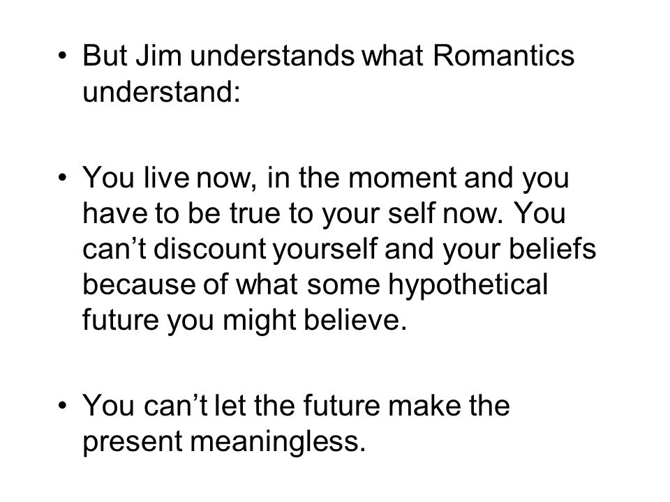 But Jim understands what Romantics understand: You live now, in the moment and you have to be true to your self now.