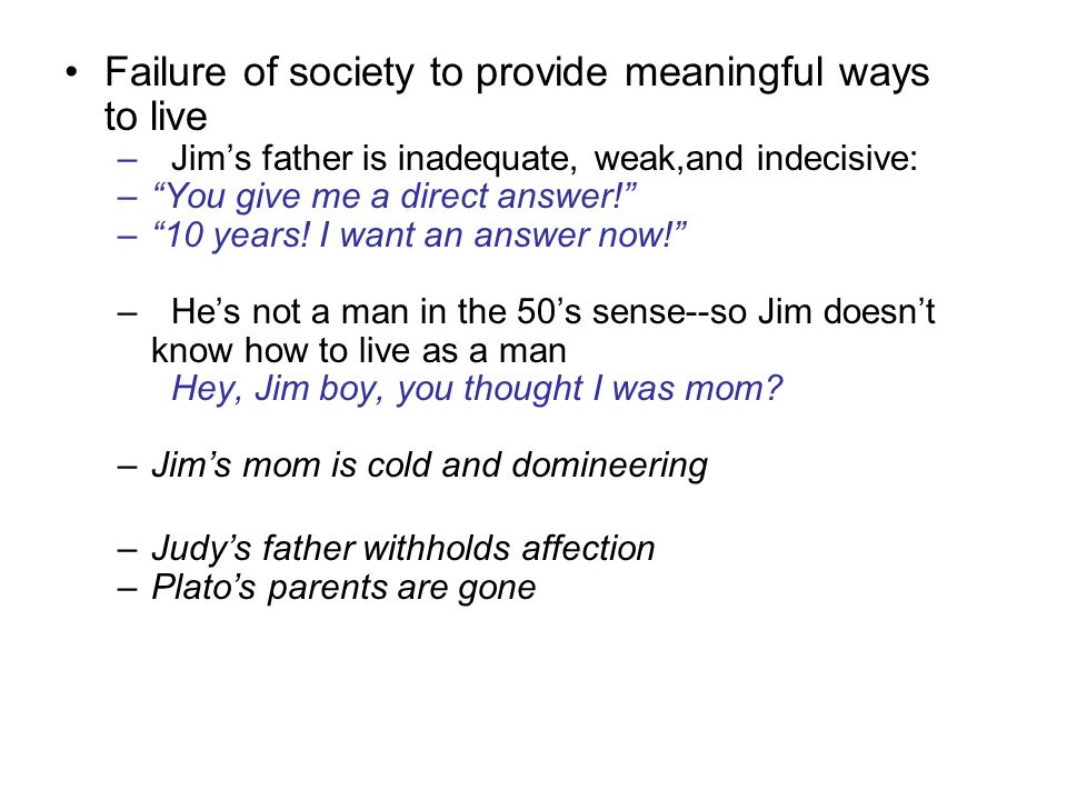 Failure of society to provide meaningful ways to live –Jim's father is inadequate, weak,and indecisive: – You give me a direct answer! – 10 years.