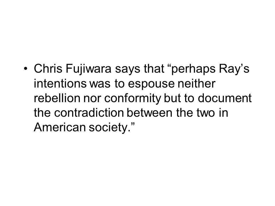 Chris Fujiwara says that perhaps Ray's intentions was to espouse neither rebellion nor conformity but to document the contradiction between the two in American society.