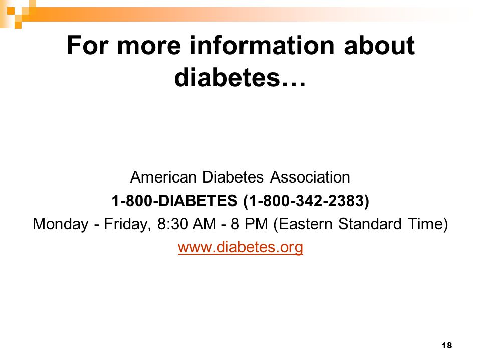 18 For more information about diabetes… American Diabetes Association 1-800-DIABETES (1-800-342-2383) Monday - Friday, 8:30 AM - 8 PM (Eastern Standar