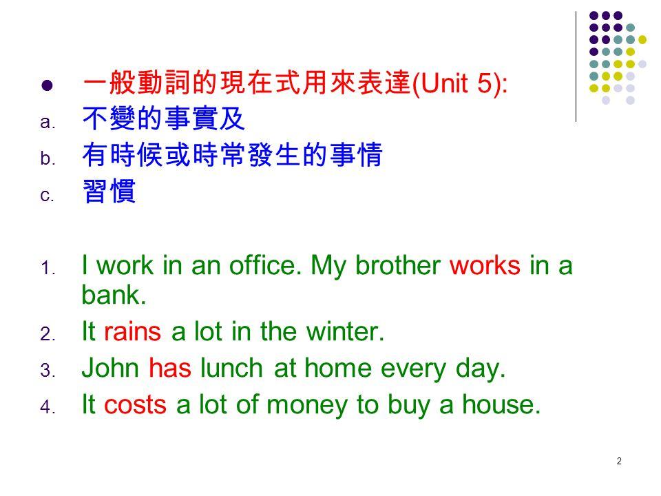 2 一般動詞的現在式用來表達 (Unit 5): a. 不變的事實及 b. 有時候或時常發生的事情 c. 習慣 1. I work in an office. My brother works in a bank. 2. It rains a lot in the winter. 3. John h
