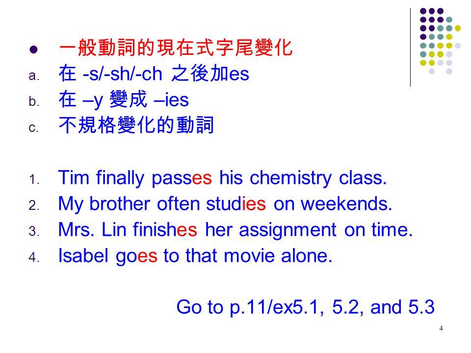 4 一般動詞的現在式字尾變化 a. 在 -s/-sh/-ch 之後加 es b. 在 –y 變成 –ies c. 不規格變化的動詞 1. Tim finally passes his chemistry class. 2. My brother often studies on weekends.