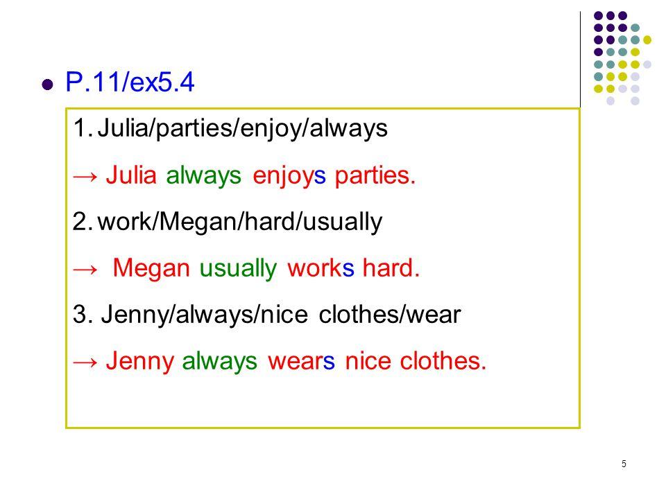 5 P.11/ex5.4 1.Julia/parties/enjoy/always → Julia always enjoys parties. 2.work/Megan/hard/usually → Megan usually works hard. 3. Jenny/always/nice cl