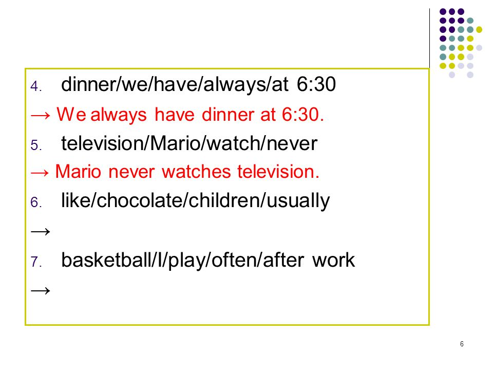 6 4. dinner/we/have/always/at 6:30 → We always have dinner at 6:30. 5. television/Mario/watch/never → Mario never watches television. 6. like/chocolat