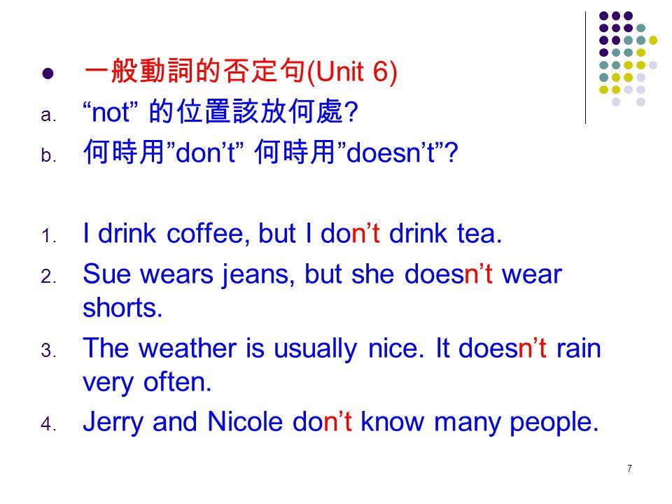 "7 一般動詞的否定句 (Unit 6) a. ""not"" 的位置該放何處 ? b. 何時用 ""don't"" 何時用 ""doesn't""? 1. I drink coffee, but I don't drink tea. 2. Sue wears jeans, but she doesn't wea"