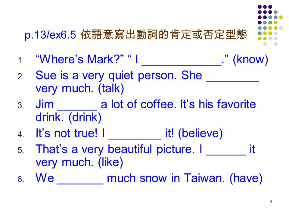 """9 p.13/ex6.5 依語意寫出動詞的肯定或否定型態 1. """"Where's Mark?"""" """" I ____________."""" (know) 2. Sue is a very quiet person. She ________ very much. (talk) 3. Jim ______"""