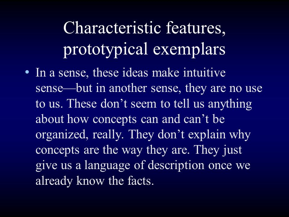 Characteristic features, prototypical exemplars In a sense, these ideas make intuitive sense—but in another sense, they are no use to us.