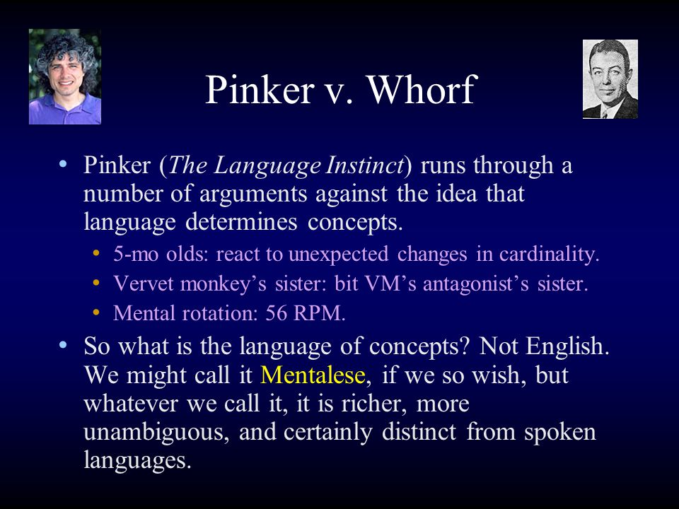 Pinker v. Whorf Pinker (The Language Instinct) runs through a number of arguments against the idea that language determines concepts. 5-mo olds: react