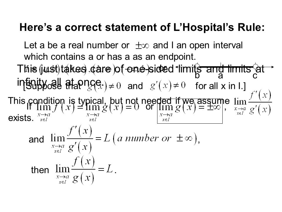 Here's a correct statement of L'Hospital's Rule: Let a be a real number or and I an open interval which contains a or has a as an endpoint.