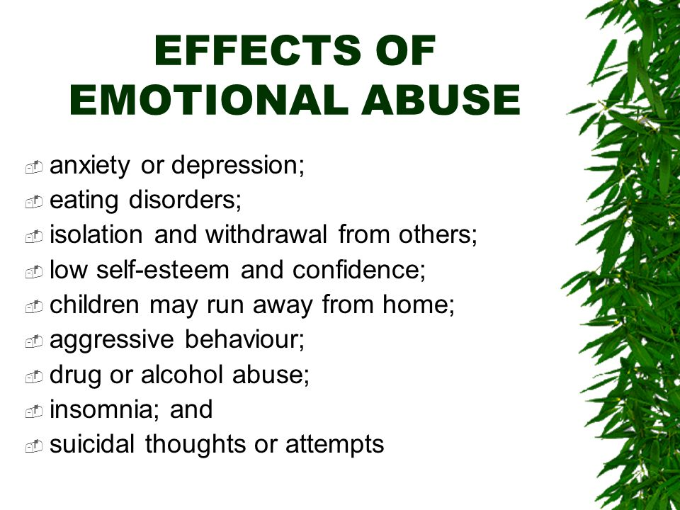EFFECTS OF EMOTIONAL ABUSE  anxiety or depression;  eating disorders;  isolation and withdrawal from others;  low self-esteem and confidence;  children may run away from home;  aggressive behaviour;  drug or alcohol abuse;  insomnia; and  suicidal thoughts or attempts