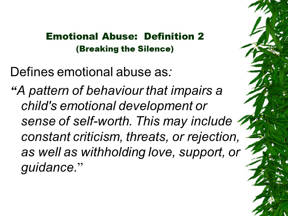 Emotional Abuse: Definition 2 (Breaking the Silence) Defines emotional abuse as: A pattern of behaviour that impairs a child s emotional development or sense of self-worth.