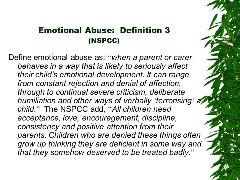 Emotional Abuse: Definition 3 (NSPCC) Define emotional abuse as: when a parent or carer behaves in a way that is likely to seriously affect their child s emotional development.