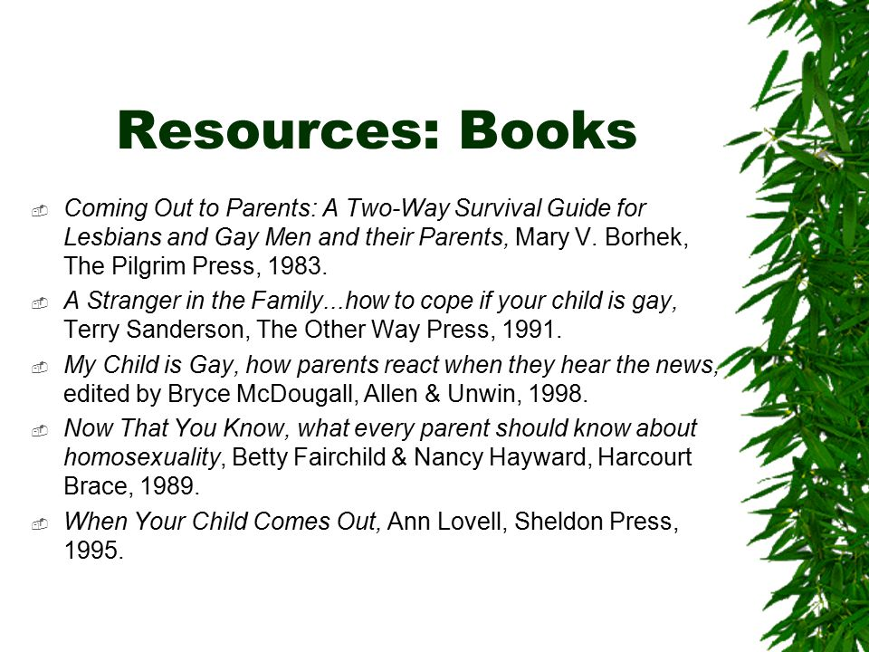 Resources: Books  Coming Out to Parents: A Two-Way Survival Guide for Lesbians and Gay Men and their Parents, Mary V.