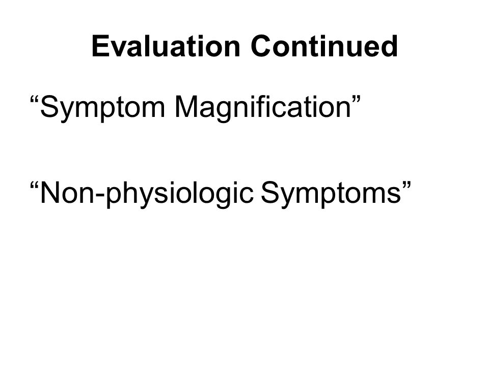 "Evaluation Continued ""Symptom Magnification"" ""Non-physiologic Symptoms"""