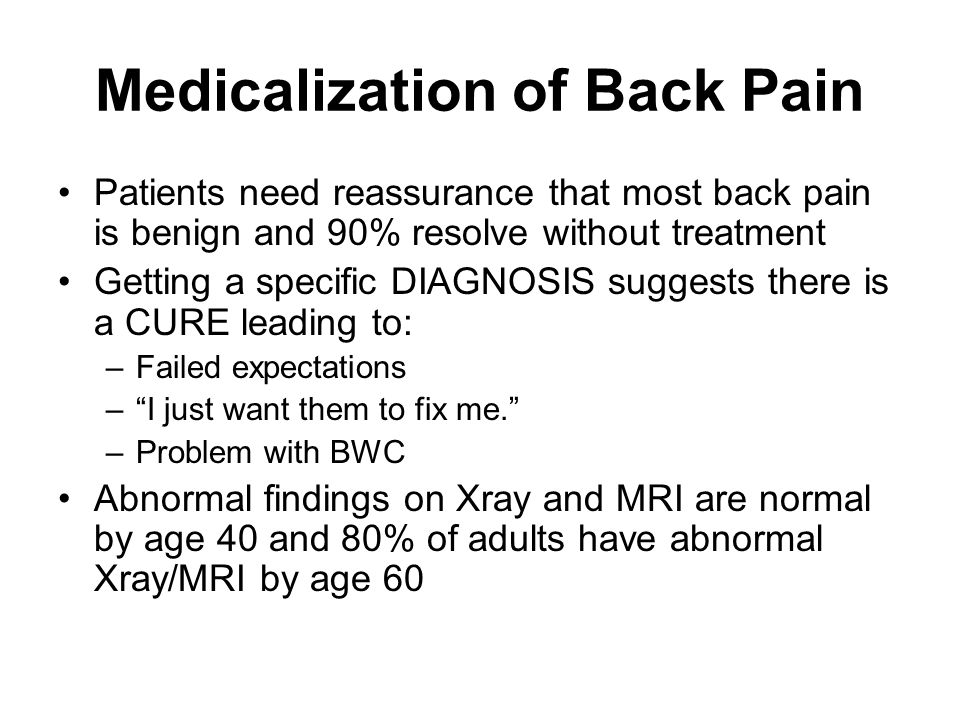 Medicalization of Back Pain Patients need reassurance that most back pain is benign and 90% resolve without treatment Getting a specific DIAGNOSIS sug